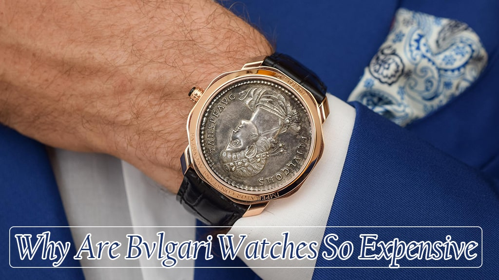 Why Are Bvlgari Watches So Expensive